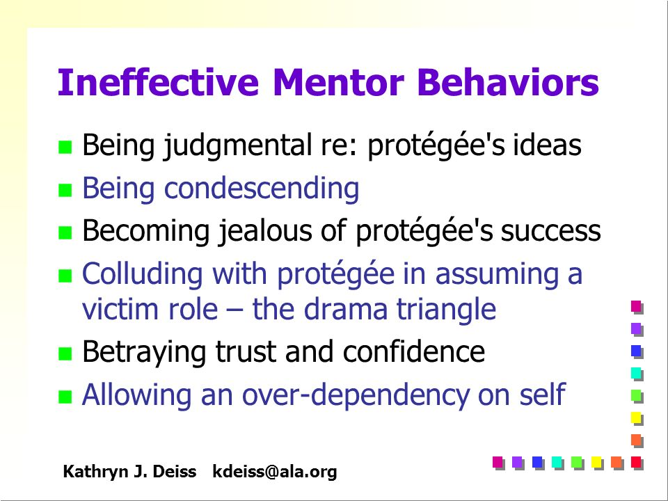 Kathryn J. Deiss kdeiss@ala.org Ineffective Mentor Behaviors n Being judgmental re: protégée's ideas n Being condescending n Becoming jealous of proté