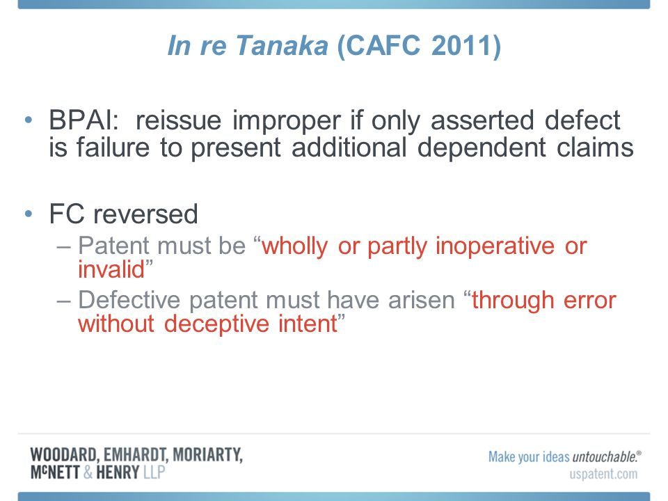 In re Tanaka (CAFC 2011) BPAI: reissue improper if only asserted defect is failure to present additional dependent claims FC reversed –Patent must be wholly or partly inoperative or invalid –Defective patent must have arisen through error without deceptive intent