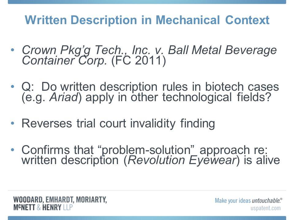 Written Description in Mechanical Context Crown Pkgg Tech., Inc. v. Ball Metal Beverage Container Corp. (FC 2011) Q: Do written description rules in b