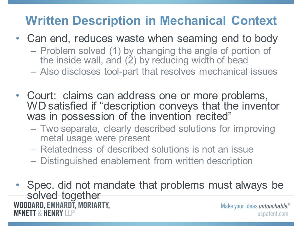 Written Description in Mechanical Context Can end, reduces waste when seaming end to body –Problem solved (1) by changing the angle of portion of the inside wall, and (2) by reducing width of bead –Also discloses tool-part that resolves mechanical issues Court: claims can address one or more problems, WD satisfied if description conveys that the inventor was in possession of the invention recited –Two separate, clearly described solutions for improving metal usage were present –Relatedness of described solutions is not an issue –Distinguished enablement from written description Spec.