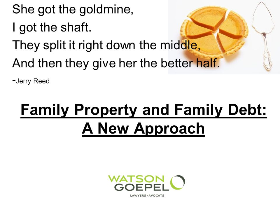 Family Property and Family Debt: A New Approach She got the goldmine, I got the shaft.