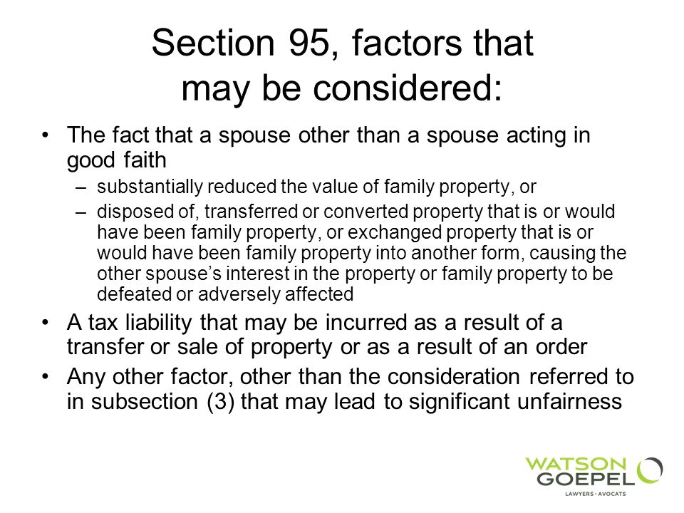 Section 95, factors that may be considered: The fact that a spouse other than a spouse acting in good faith –substantially reduced the value of family property, or –disposed of, transferred or converted property that is or would have been family property, or exchanged property that is or would have been family property into another form, causing the other spouses interest in the property or family property to be defeated or adversely affected A tax liability that may be incurred as a result of a transfer or sale of property or as a result of an order Any other factor, other than the consideration referred to in subsection (3) that may lead to significant unfairness