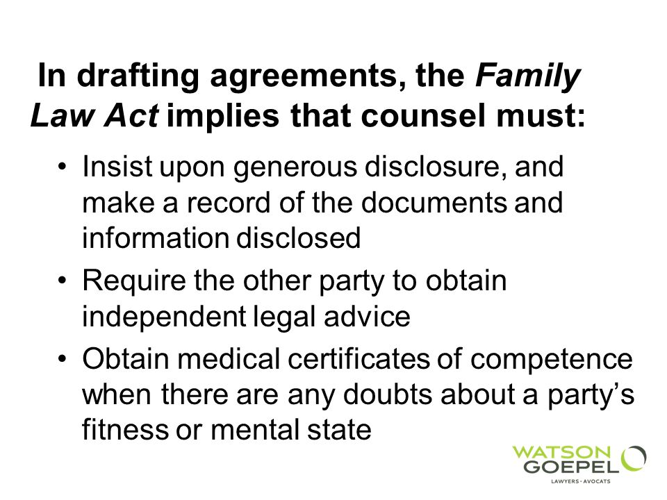 In drafting agreements, the Family Law Act implies that counsel must: Insist upon generous disclosure, and make a record of the documents and information disclosed Require the other party to obtain independent legal advice Obtain medical certificates of competence when there are any doubts about a partys fitness or mental state