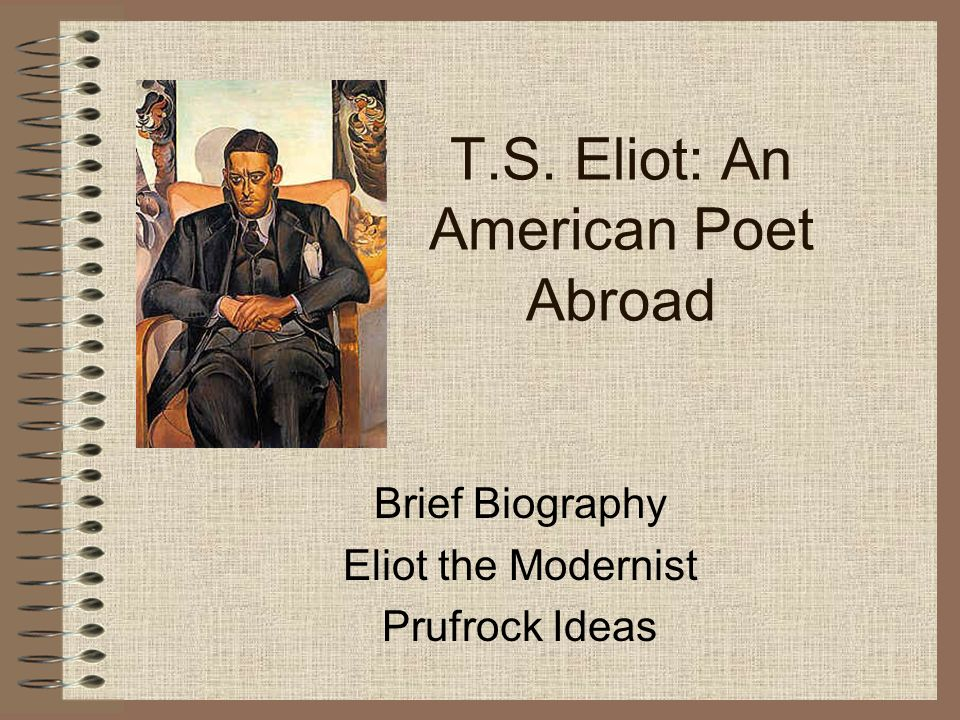 T.S. Eliot: An American Poet Abroad Brief Biography Eliot the Modernist Prufrock Ideas
