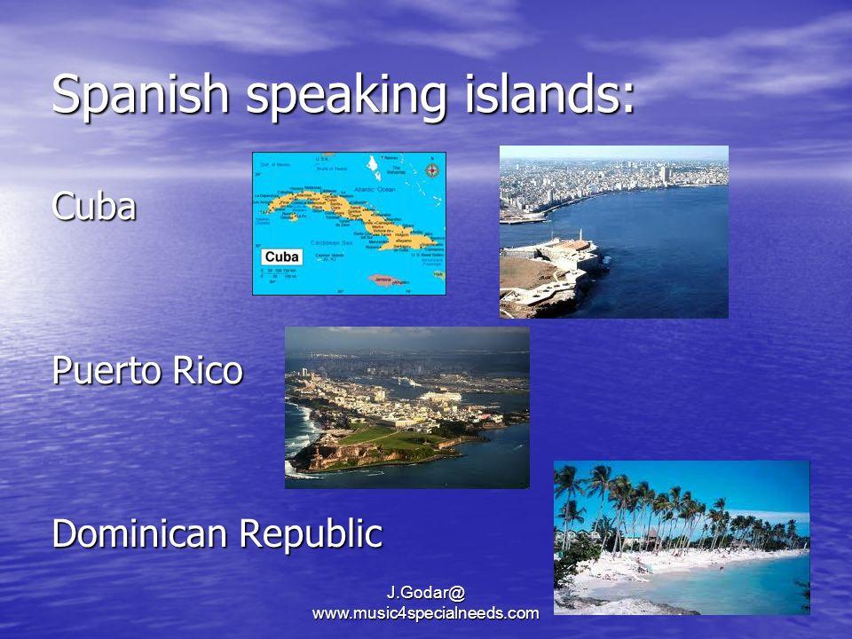 Spanish speaking islands: Cuba Puerto Rico Dominican Republic J.Godar@ www.music4specialneeds.com