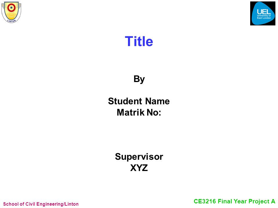 School of Civil Engineering/Linton CE3216 Final Year Project A Title By Student Name Matrik No: Supervisor XYZ