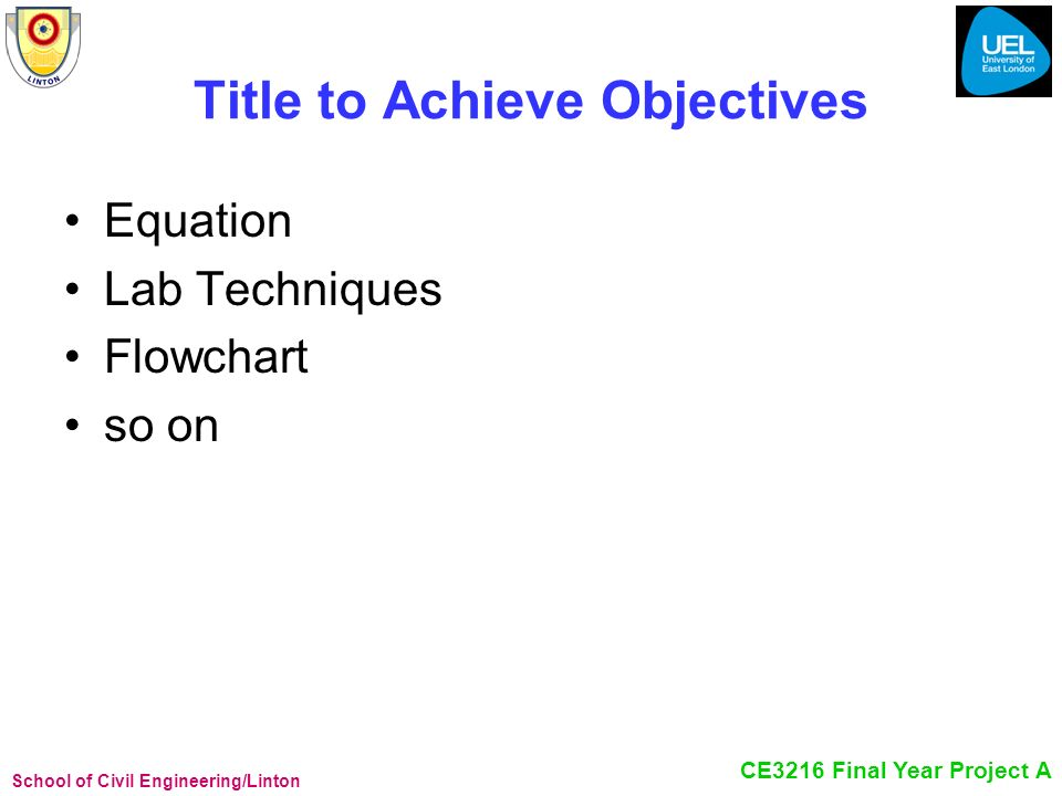 School of Civil Engineering/Linton CE3216 Final Year Project A Title to Achieve Objectives Equation Lab Techniques Flowchart so on