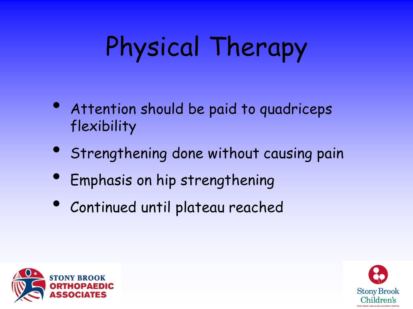 Physical Therapy Attention should be paid to quadriceps flexibility Strengthening done without causing pain Emphasis on hip strengthening Continued un