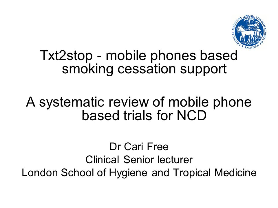 A randomised controlled trial of mobile phone based smoking cessation support Free C, Whittaker R, Knight R, Roberts I, Cairns J, Rogers A LSHTM CTRU Auckland QUIT (Bosworth R) Pilot funded by Cancer Research UK Main trial funded by the MRC