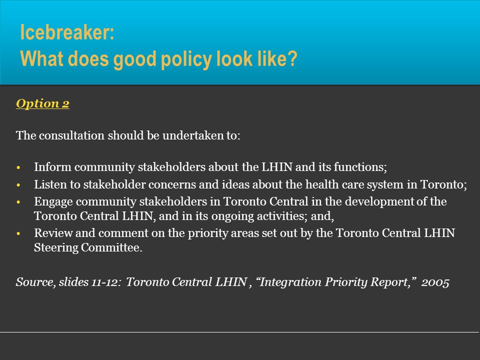 Icebreaker: What does good policy look like? Option 2 The consultation should be undertaken to: Inform community stakeholders about the LHIN and its f