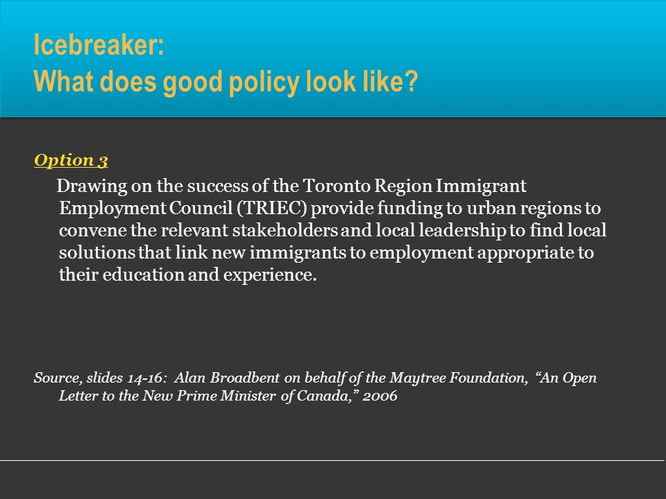 Icebreaker: What does good policy look like? Option 3 Drawing on the success of the Toronto Region Immigrant Employment Council (TRIEC) provide fundin