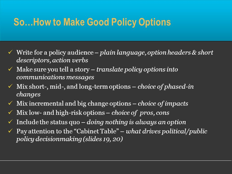 So…How to Make Good Policy Options Write for a policy audience – plain language, option headers & short descriptors, action verbs Make sure you tell a