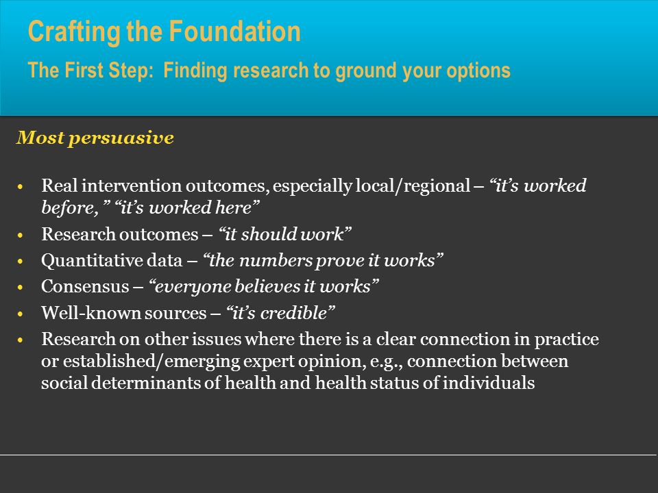 Crafting the Foundation The First Step: Finding research to ground your options Most persuasive Real intervention outcomes, especially local/regional