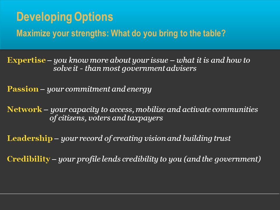 Developing Options Maximize your strengths: What do you bring to the table? Expertise – you know more about your issue – what it is and how to solve i