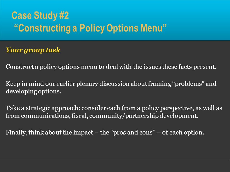 Case Study #2 Constructing a Policy Options Menu Your group task Construct a policy options menu to deal with the issues these facts present. Keep in