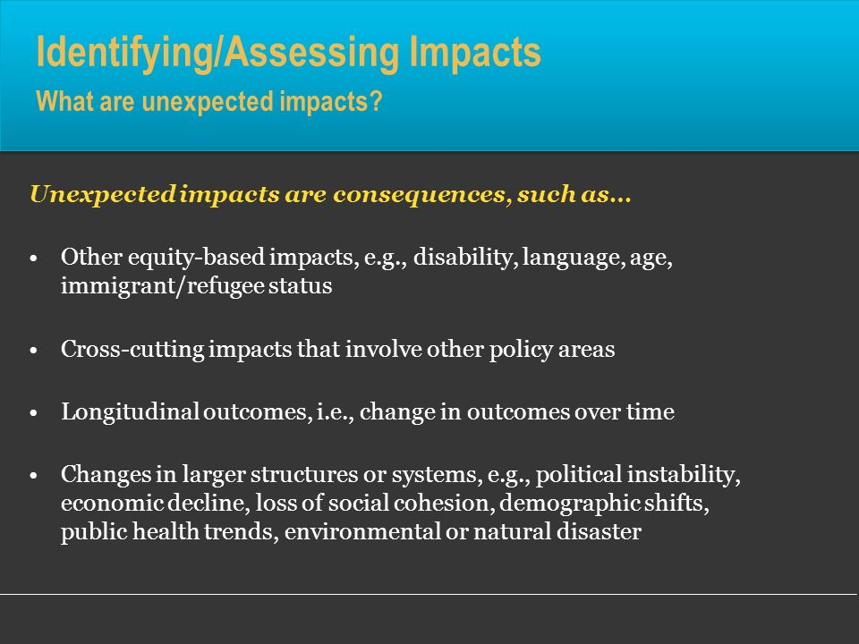 Identifying/Assessing Impacts What are unexpected impacts? Unexpected impacts are consequences, such as… Other equity-based impacts, e.g., disability,