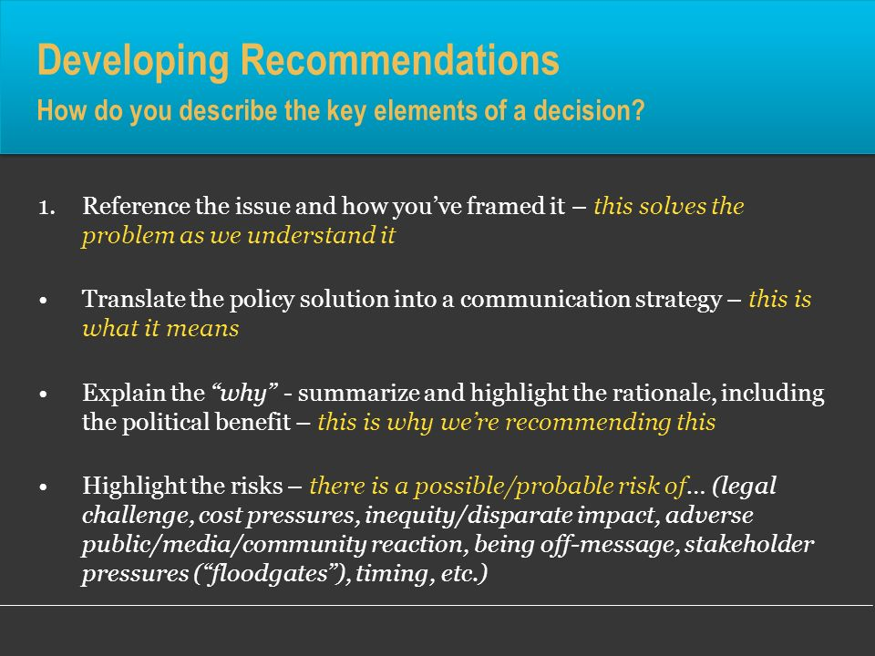Developing Recommendations How do you describe the key elements of a decision? 1.Reference the issue and how youve framed it – this solves the problem