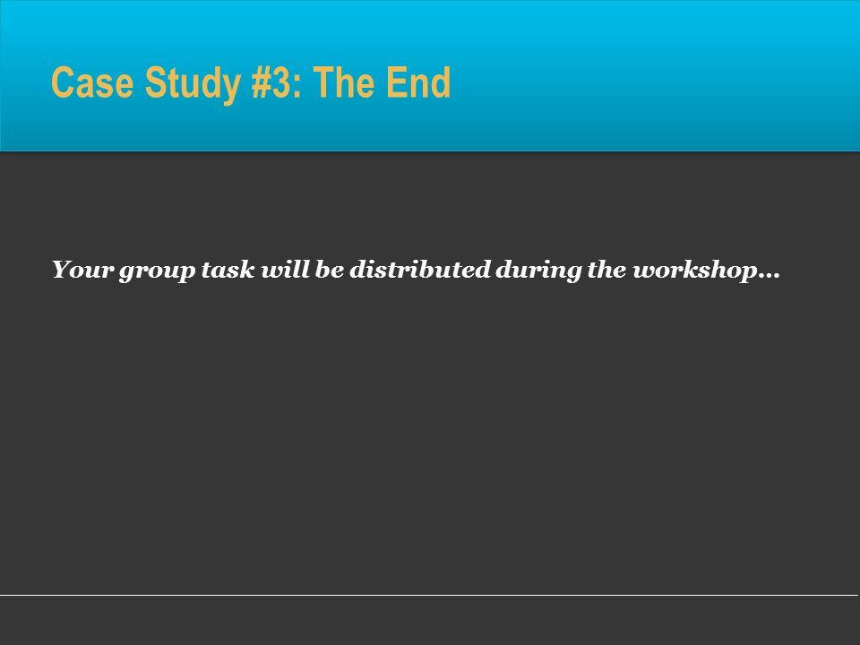 Case Study #3: The End Your group task will be distributed during the workshop…