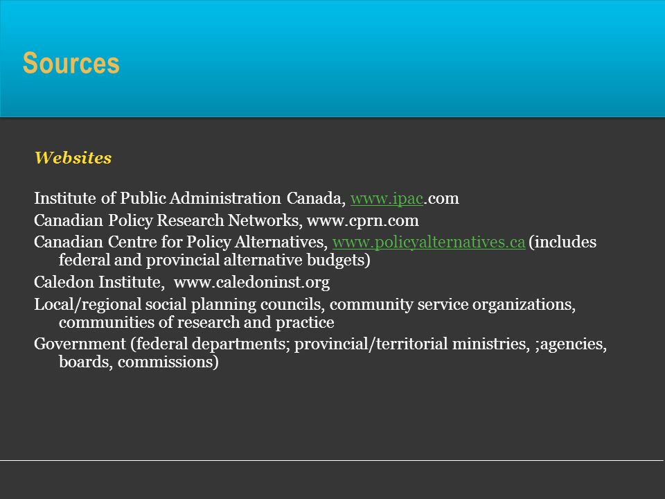 Sources Websites Institute of Public Administration Canada, www.ipac.comwww.ipac Canadian Policy Research Networks, www.cprn.com Canadian Centre for P