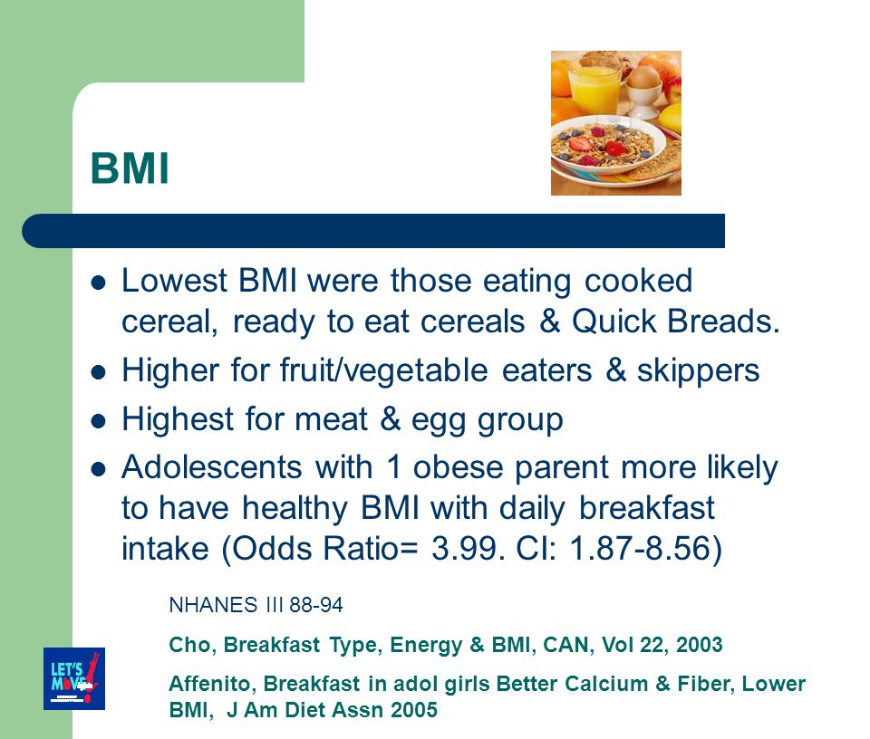 BMI Lowest BMI were those eating cooked cereal, ready to eat cereals & Quick Breads. Higher for fruit/vegetable eaters & skippers Highest for meat & e