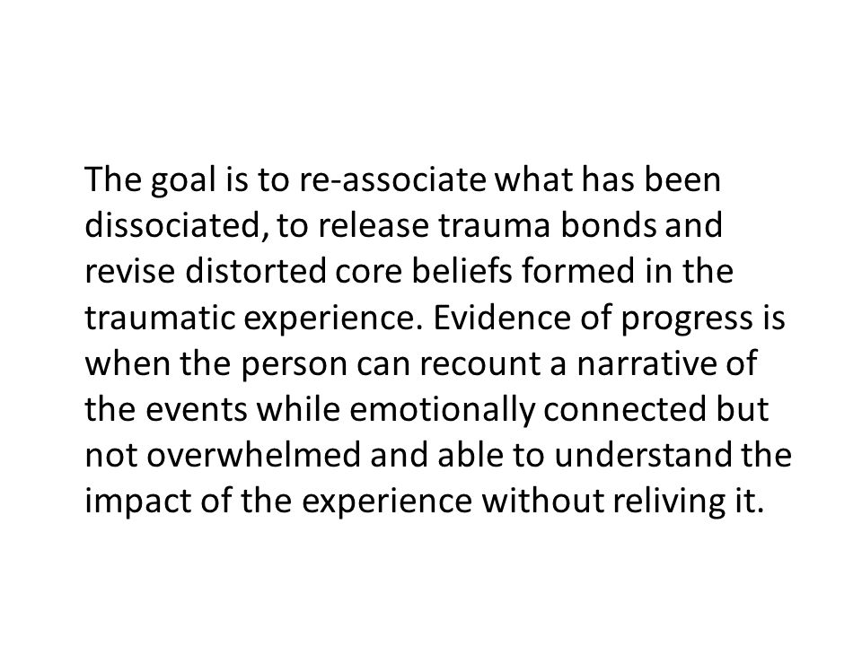 The goal is to re-associate what has been dissociated, to release trauma bonds and revise distorted core beliefs formed in the traumatic experience. E