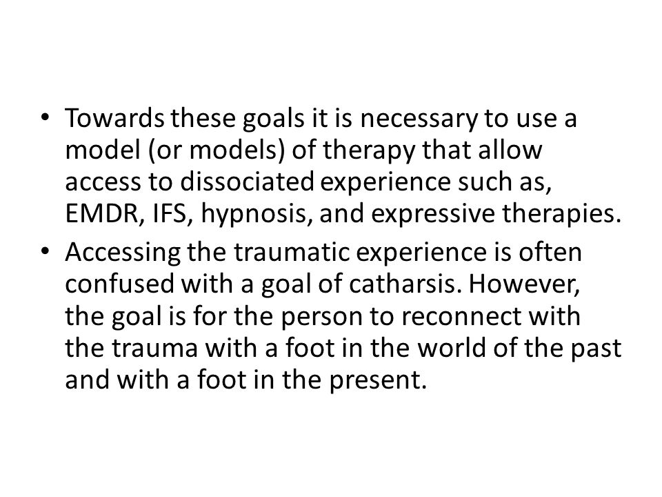 Towards these goals it is necessary to use a model (or models) of therapy that allow access to dissociated experience such as, EMDR, IFS, hypnosis, an