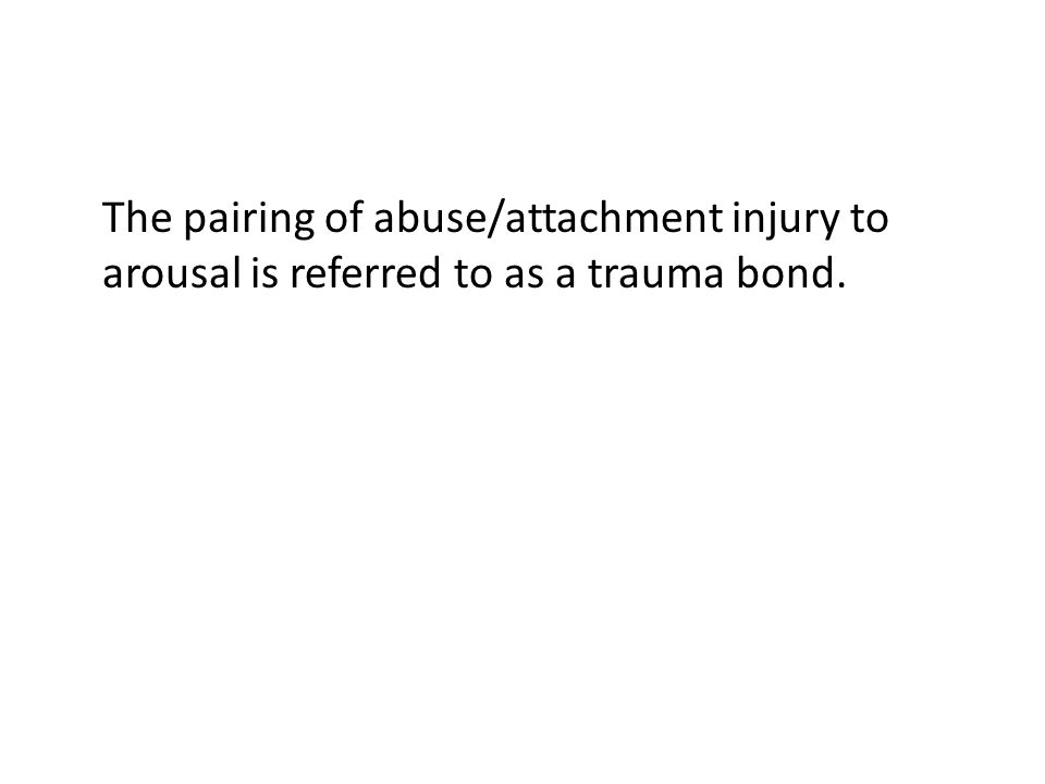 The pairing of abuse/attachment injury to arousal is referred to as a trauma bond.