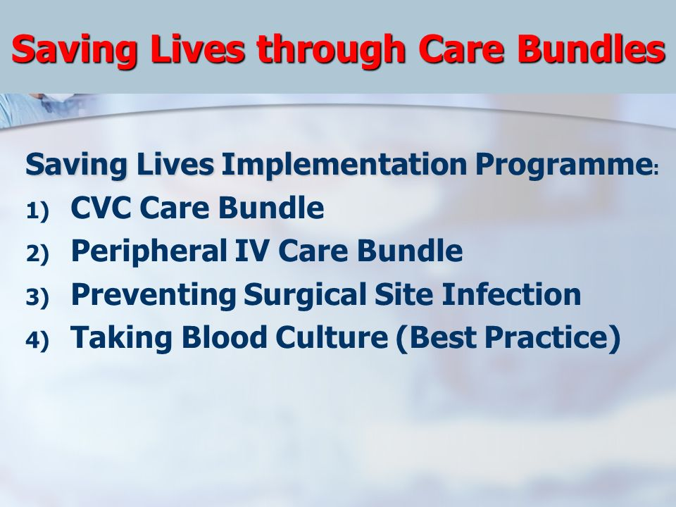 Saving Lives through Care Bundles Saving Lives Implementation Programme : 1) CVC Care Bundle 2) Peripheral IV Care Bundle 3) Preventing Surgical Site