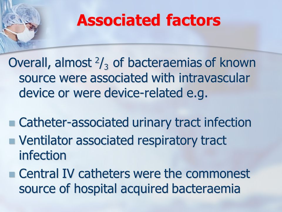 Associated factors Overall, almost 2 / 3 of bacteraemias of known source were associated with intravascular device or were device-related e.g. Cathete