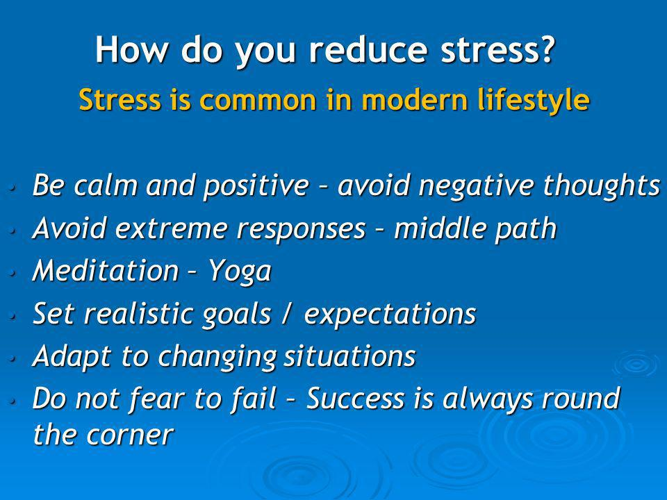 How do you reduce stress? Stress is common in modern lifestyle Stress is common in modern lifestyle Be calm and positive – avoid negative thoughts Be