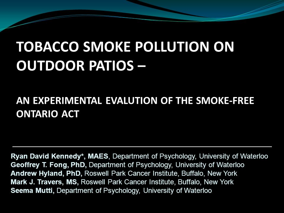 TOBACCO SMOKE POLLUTION ON OUTDOOR PATIOS – AN EXPERIMENTAL EVALUTION OF THE SMOKE-FREE ONTARIO ACT Ryan David Kennedy*, MAES, Department of Psychology, University of Waterloo Geoffrey T.