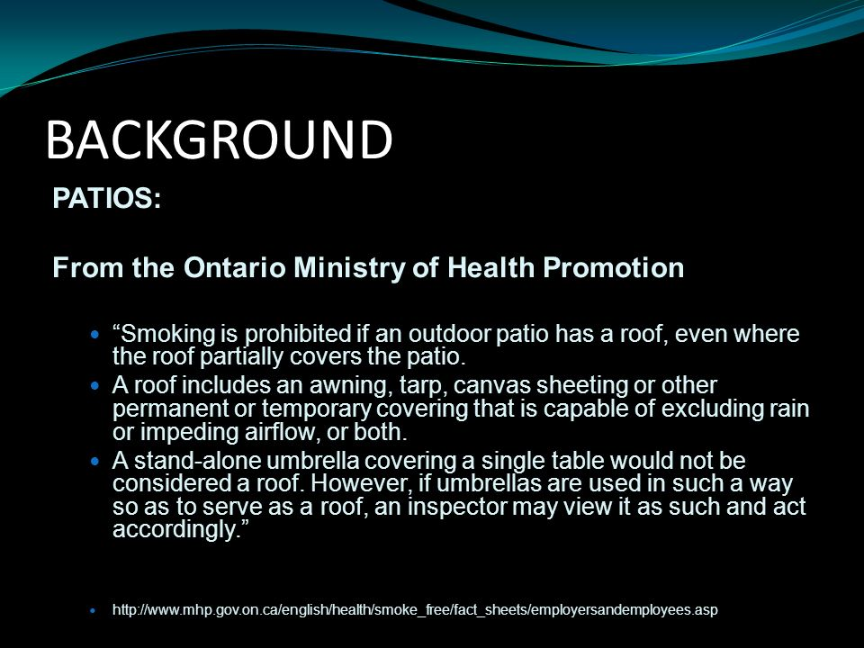 BACKGROUND PATIOS: From the Ontario Ministry of Health Promotion Smoking is prohibited if an outdoor patio has a roof, even where the roof partially covers the patio.