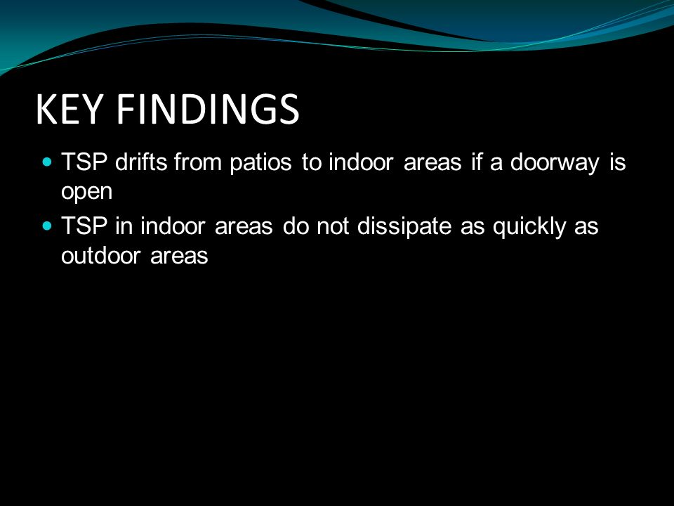 KEY FINDINGS TSP drifts from patios to indoor areas if a doorway is open TSP in indoor areas do not dissipate as quickly as outdoor areas
