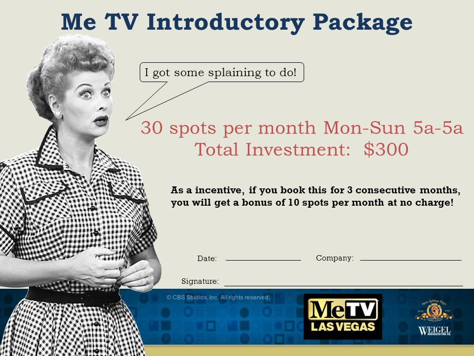 © CBS Studios, Inc. All rights reserved. Me TV Introductory Package 30 spots per month Mon-Sun 5a-5a Total Investment: $300 As a incentive, if you boo