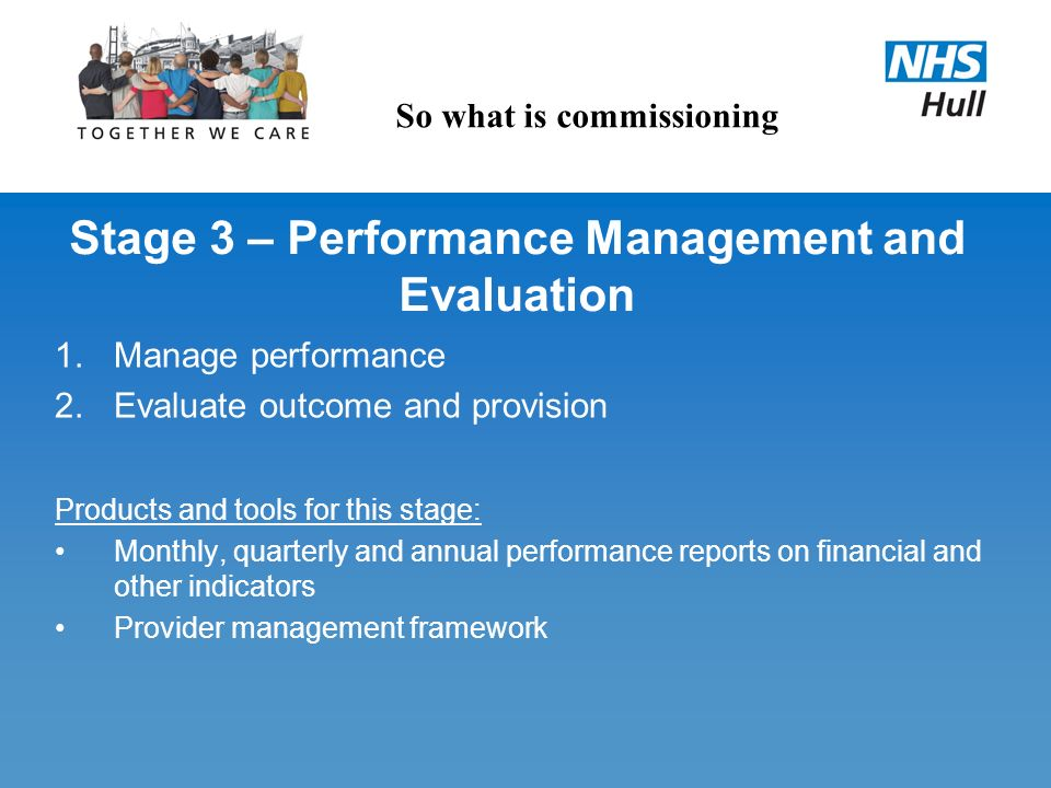 Stage 3 – Performance Management and Evaluation 1.Manage performance 2.Evaluate outcome and provision Products and tools for this stage: Monthly, quar