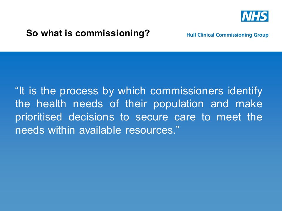 It is the process by which commissioners identify the health needs of their population and make prioritised decisions to secure care to meet the needs