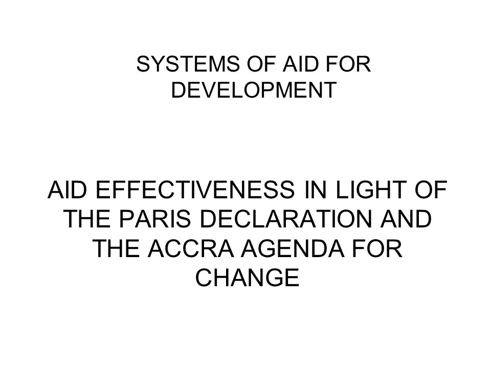 AID EFFECTIVENESS IN LIGHT OF THE PARIS DECLARATION AND THE ACCRA AGENDA FOR CHANGE SYSTEMS OF AID FOR DEVELOPMENT