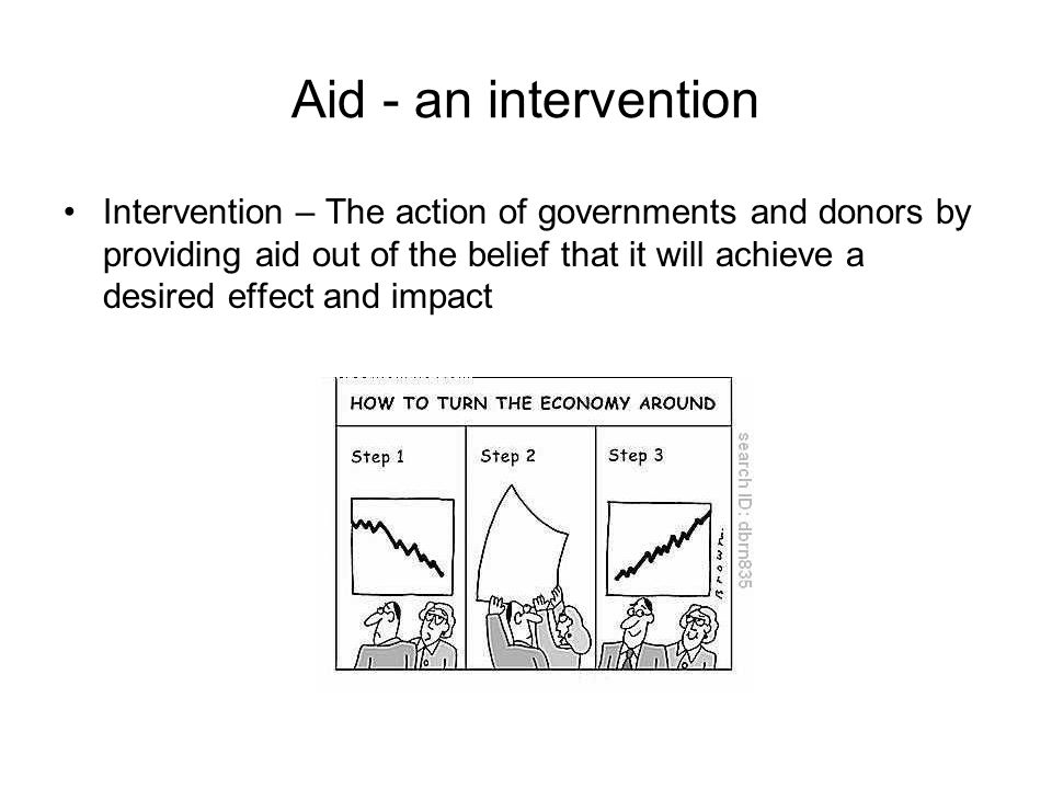 Aid - an intervention Intervention – The action of governments and donors by providing aid out of the belief that it will achieve a desired effect and impact