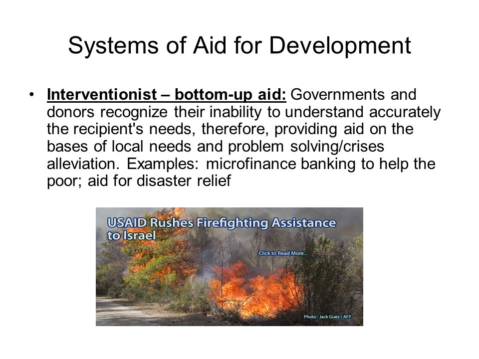 Systems of Aid for Development Interventionist – bottom-up aid: Governments and donors recognize their inability to understand accurately the recipient s needs, therefore, providing aid on the bases of local needs and problem solving/crises alleviation.