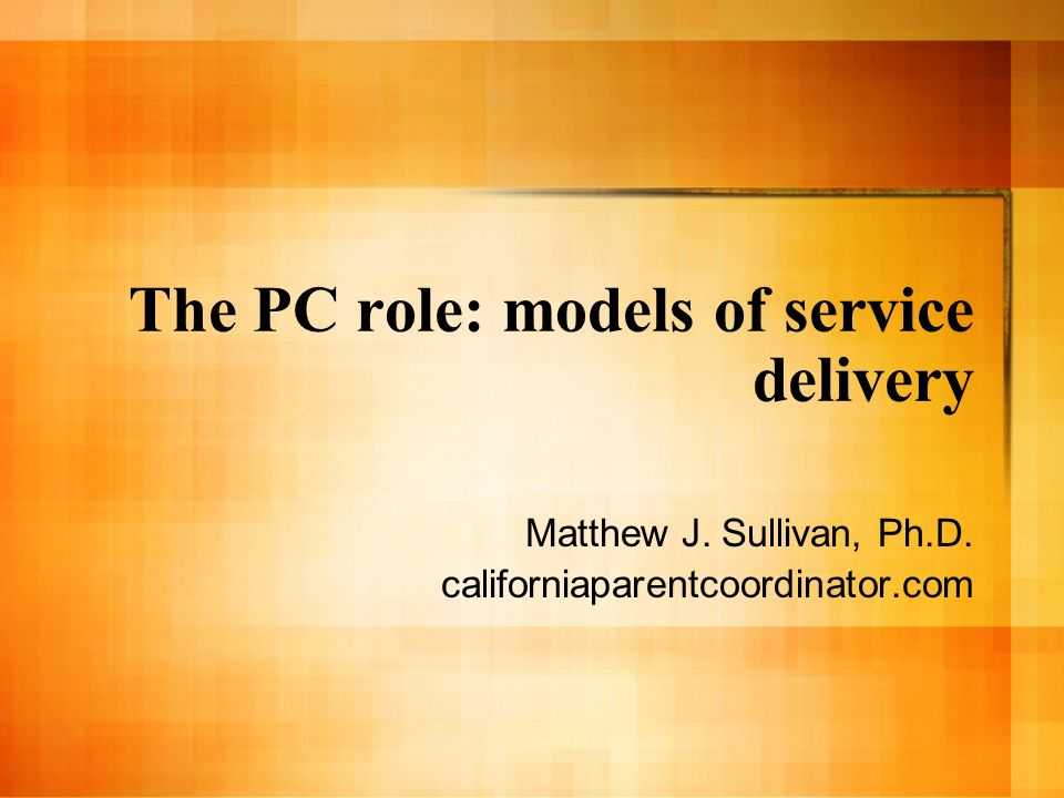 The PC role: models of service delivery Matthew J. Sullivan, Ph.D. californiaparentcoordinator.com