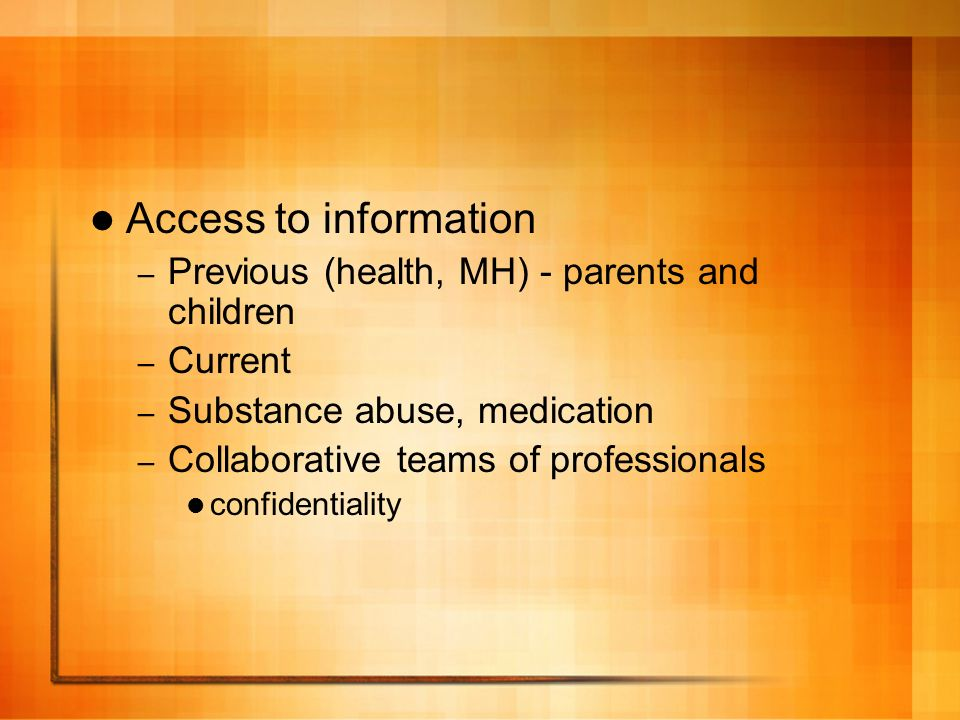 Access to information – Previous (health, MH) - parents and children – Current – Substance abuse, medication – Collaborative teams of professionals confidentiality