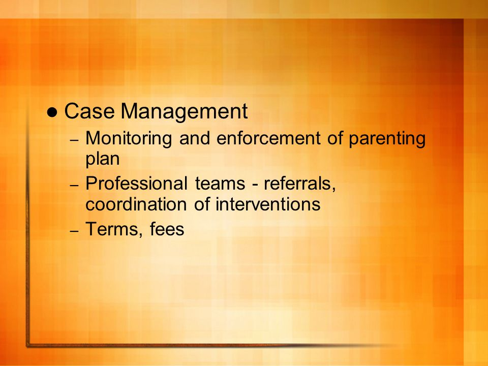 Case Management – Monitoring and enforcement of parenting plan – Professional teams - referrals, coordination of interventions – Terms, fees