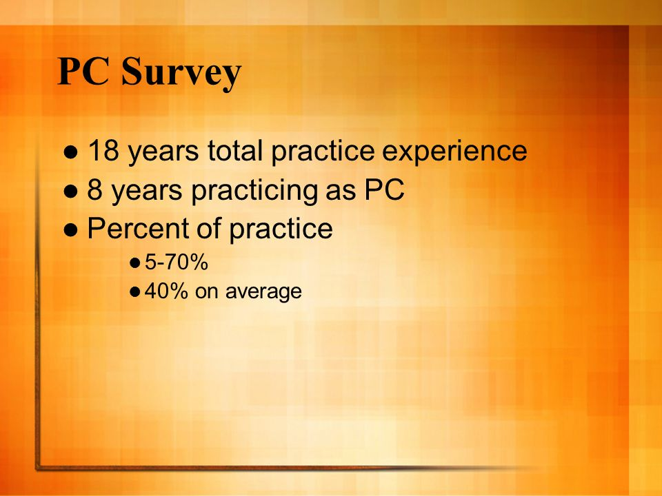 PC Survey 18 years total practice experience 8 years practicing as PC Percent of practice 5-70% 40% on average