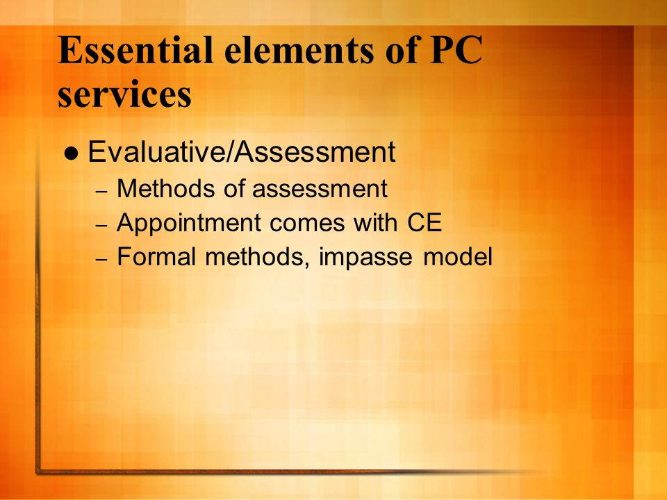 Essential elements of PC services Evaluative/Assessment – Methods of assessment – Appointment comes with CE – Formal methods, impasse model