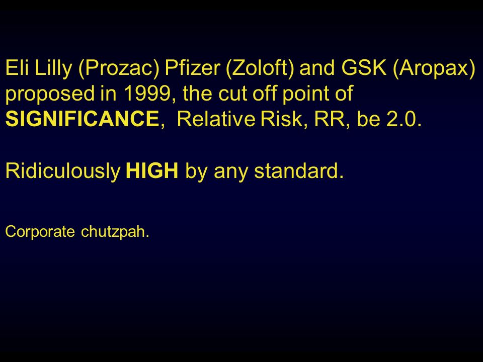 Eli Lilly (Prozac) Pfizer (Zoloft) and GSK (Aropax) proposed in 1999, the cut off point of SIGNIFICANCE, Relative Risk, RR, be 2.0.