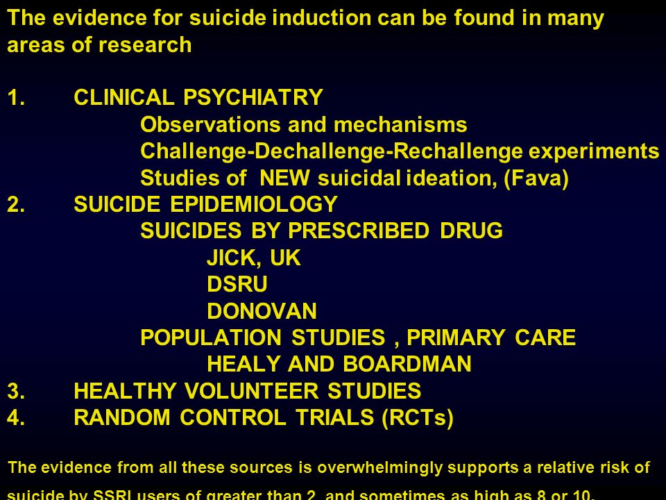 The evidence for suicide induction can be found in many areas of research 1.CLINICAL PSYCHIATRY Observations and mechanisms Challenge-Dechallenge-Rechallenge experiments Studies of NEW suicidal ideation, (Fava) 2.SUICIDE EPIDEMIOLOGY SUICIDES BY PRESCRIBED DRUG JICK, UK DSRU DONOVAN POPULATION STUDIES, PRIMARY CARE HEALY AND BOARDMAN 3.HEALTHY VOLUNTEER STUDIES 4.RANDOM CONTROL TRIALS (RCTs) The evidence from all these sources is overwhelmingly supports a relative risk of suicide by SSRI users of greater than 2, and sometimes as high as 8 or 10.