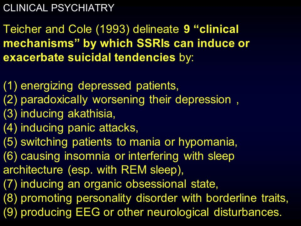CLINICAL PSYCHIATRY Teicher and Cole (1993) delineate 9 clinical mechanisms by which SSRIs can induce or exacerbate suicidal tendencies by: (1) energizing depressed patients, (2) paradoxically worsening their depression, (3) inducing akathisia, (4) inducing panic attacks, (5) switching patients to mania or hypomania, (6) causing insomnia or interfering with sleep architecture (esp.