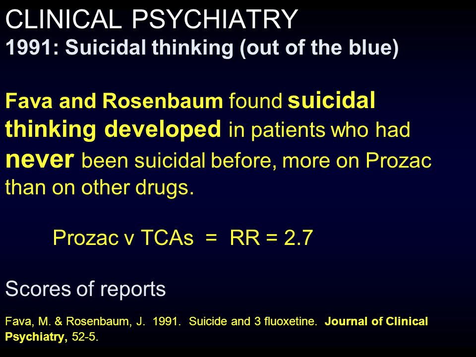 CLINICAL PSYCHIATRY 1991: Suicidal thinking (out of the blue) Fava and Rosenbaum found suicidal thinking developed in patients who had never been suicidal before, more on Prozac than on other drugs.