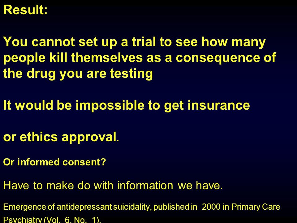 Result: You cannot set up a trial to see how many people kill themselves as a consequence of the drug you are testing It would be impossible to get insurance or ethics approval.