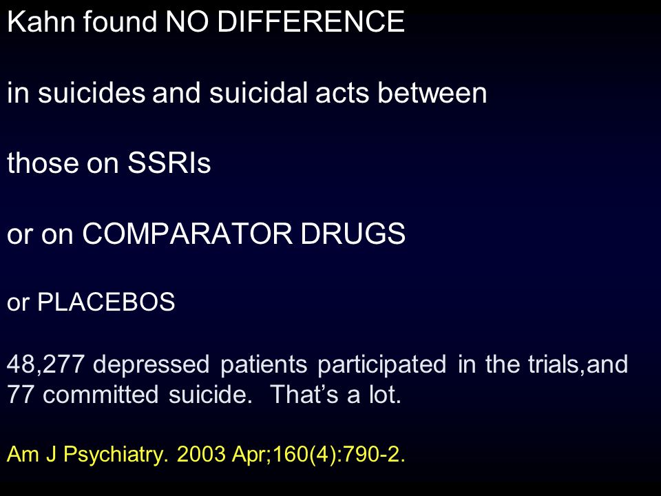 Kahn found NO DIFFERENCE in suicides and suicidal acts between those on SSRIs or on COMPARATOR DRUGS or PLACEBOS 48,277 depressed patients participated in the trials,and 77 committed suicide.